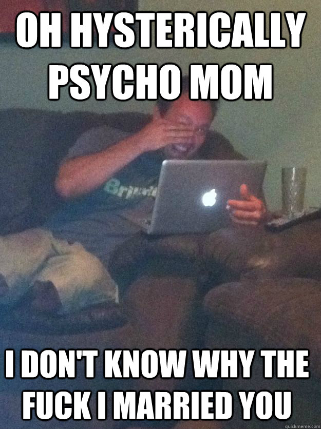 Oh hysterically psycho mom I don't know why the fuck I married you - Oh hysterically psycho mom I don't know why the fuck I married you  Misc