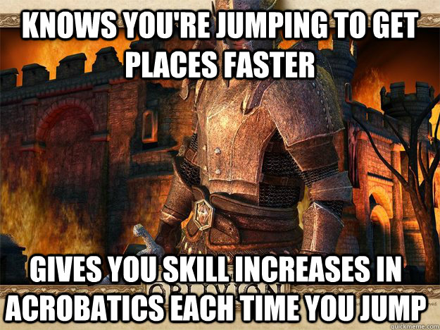 Knows you're jumping to get places faster Gives you skill increases in Acrobatics each time you jump - Knows you're jumping to get places faster Gives you skill increases in Acrobatics each time you jump  Misc