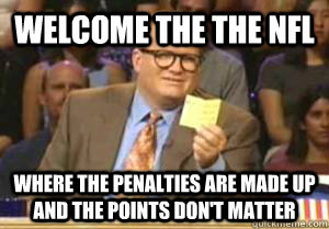 Welcome the the nfl where the penalties are made up and the points don't matter