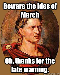Beware the Ides of March Oh, thanks for the late warning.