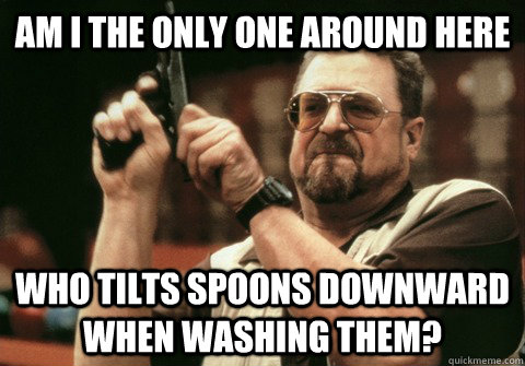 Am I the only one around here Who tilts spoons downward when washing them? - Am I the only one around here Who tilts spoons downward when washing them?  Am I the only one