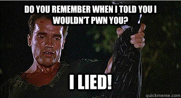 do you remember when i told you i wouldn't pwn you? i lied!