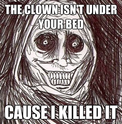 the clown isn't under your bed cause i killed it