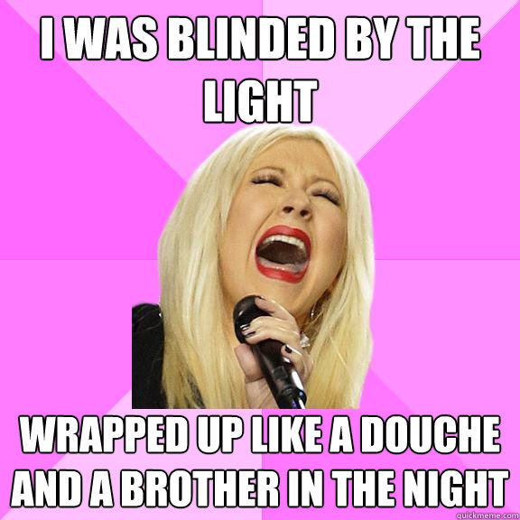 I was blinded by the light Wrapped up like a douche and a brother in the night - I was blinded by the light Wrapped up like a douche and a brother in the night  Wrong Lyrics Christina