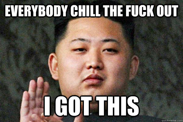 EVERYBODY CHILL THE FUCK OUT I GOT THIS - EVERYBODY CHILL THE FUCK OUT I GOT THIS  Kim Jong un not amused