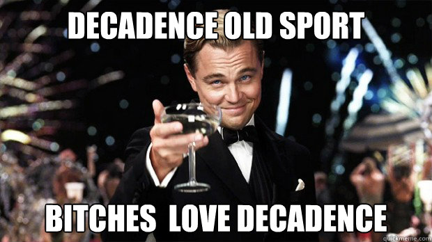 decadence old sport bitches  love decadence