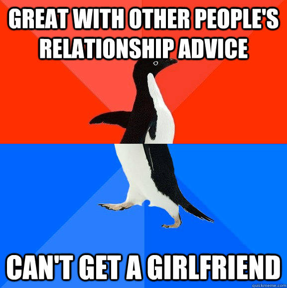 Great with other people's relationship advice Can't get a girlfriend - Great with other people's relationship advice Can't get a girlfriend  Socially Awesome Awkward Penguin