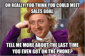 Oh really, you think you could meet sales goal. tell me more about the last time you even got on the phone?