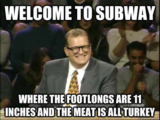 Welcome to Subway where the footlongs are 11 inches and the meat is all turkey