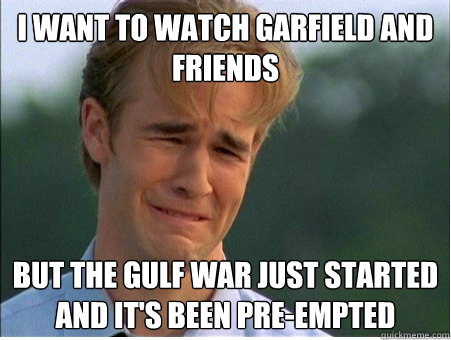 I want to watch Garfield and Friends But the gulf war just started and it's been pre-empted - I want to watch Garfield and Friends But the gulf war just started and it's been pre-empted  1990s Problems