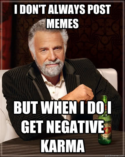 I don't always post memes but when I do i get negative karma - I don't always post memes but when I do i get negative karma  The Most Interesting Man In The World