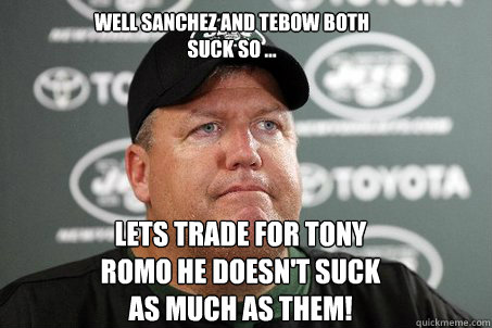 Well Sanchez And Tebow Both Suck So ... Lets Trade For Tony Romo He Doesn't Suck As Much As Them!  New York Jets