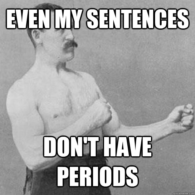 even my sentences  don't have periods - even my sentences  don't have periods  overly manly man
