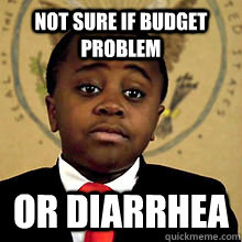 Not sure if budget problem or diarrhea