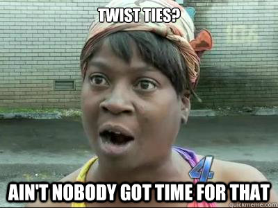 Twist Ties?  AIN'T NOBODY GOT time FOR THAT