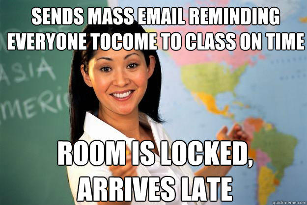 sends mass email reminding everyone toCome to class on time room is locked, arrives late - sends mass email reminding everyone toCome to class on time room is locked, arrives late  Unhelpful High School Teacher