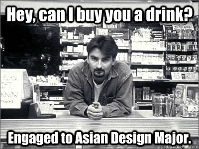 Hey, can I buy you a drink? Engaged to Asian Design Major.