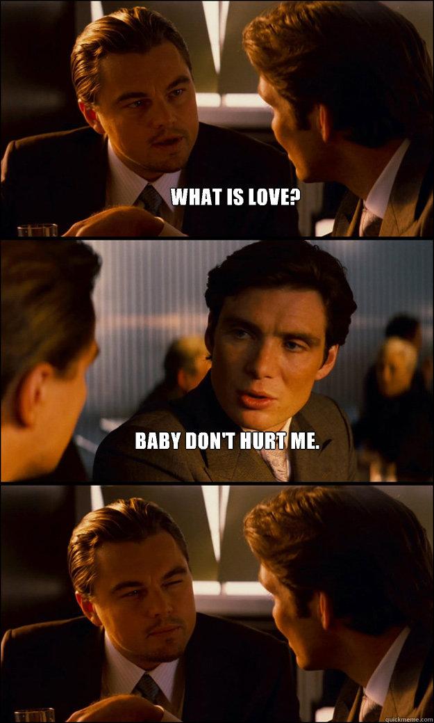 13b36b749ff27c0af65b4a241e21f361b91add258f1f78e098d84096f4e5972a what is love? baby don't hurt me inception quickmeme