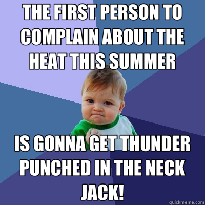 THE FIRST PERSON TO COMPLAIN ABOUT THE HEAT THIS SUMMER IS GONNA GET THUNDER PUNCHED IN THE NECK JACK! - THE FIRST PERSON TO COMPLAIN ABOUT THE HEAT THIS SUMMER IS GONNA GET THUNDER PUNCHED IN THE NECK JACK!  Success Kid