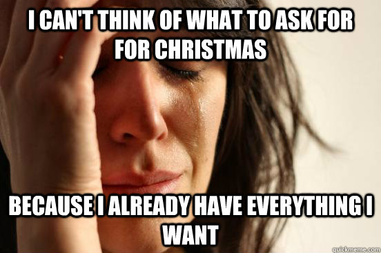 i can't think of what to ask for for Christmas because I already have everything i want  First World Problems