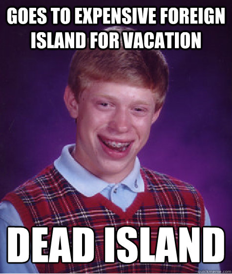 Goes to expensive foreign island for vacation  dead island   Bad Luck Brian