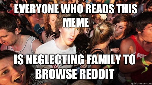 Everyone who reads this meme Is neglecting family to browse reddit  - Everyone who reads this meme Is neglecting family to browse reddit   Sudden Clarity Clarence