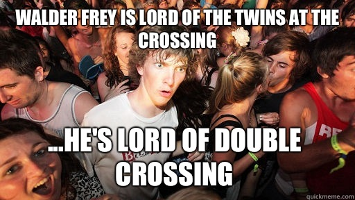 Walder Frey is lord of the twins at the crossing ...he's lord of double crossing - Walder Frey is lord of the twins at the crossing ...he's lord of double crossing  Sudden Clarity Clarence