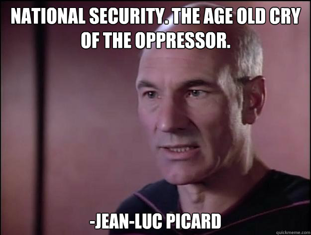 National Security. The age old cry of the oppressor.  -Jean-Luc Picard - National Security. The age old cry of the oppressor.  -Jean-Luc Picard  Picard on Rights