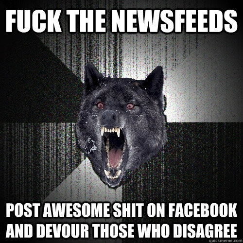fuck the newsfeeds post awesome shit on Facebook and devour those who disagree - fuck the newsfeeds post awesome shit on Facebook and devour those who disagree  Insanity Wolf