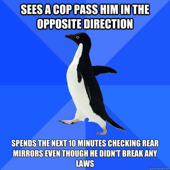 Sees a cop pass him in the opposite direction Spends the next 10 minutes checking rear mirrors even though he didn't break any laws - Sees a cop pass him in the opposite direction Spends the next 10 minutes checking rear mirrors even though he didn't break any laws  Socially Awkward Penguin