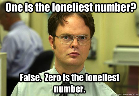 One is the loneliest number? False.  Zero is the loneliest number.