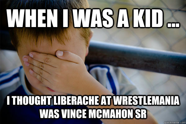 WHEN I WAS A KID ... I thought Liberache at Wrestlemania was Vince Mcmahon Sr
