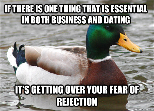 If there is one thing that is essential in both business and dating it's getting over your fear of rejection - If there is one thing that is essential in both business and dating it's getting over your fear of rejection  Actual Advice Mallard