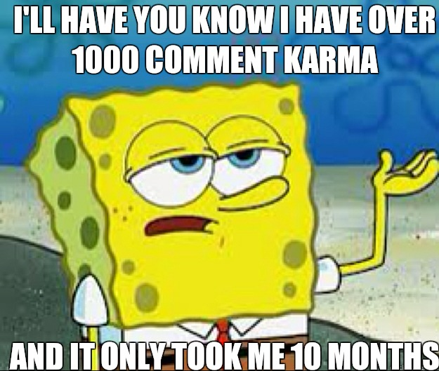 I'LL HAVE YOU KNOW I have over 1000 comment karma And it only took me 10 months