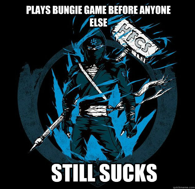 Plays bungie game before anyone else Still sucks