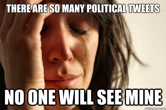 There are so many political tweets No one will see mine - There are so many political tweets No one will see mine  First World Problems