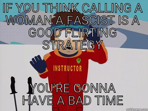 IF YOU THINK CALLING A WOMAN A FASCIST IS A GOOD FLIRTING STRATEGY YOU'RE GONNA HAVE A BAD TIME Youre gonna have a bad time