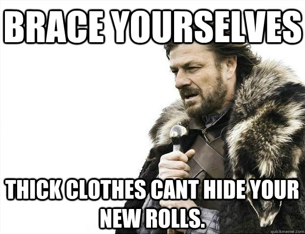 Brace yourselves Thick clothes cant hide your new rolls. - Brace yourselves Thick clothes cant hide your new rolls.  BRACEYOSELVES