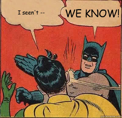 I seen't -- WE KNOW! - I seen't -- WE KNOW!  Batman Slapping Robin