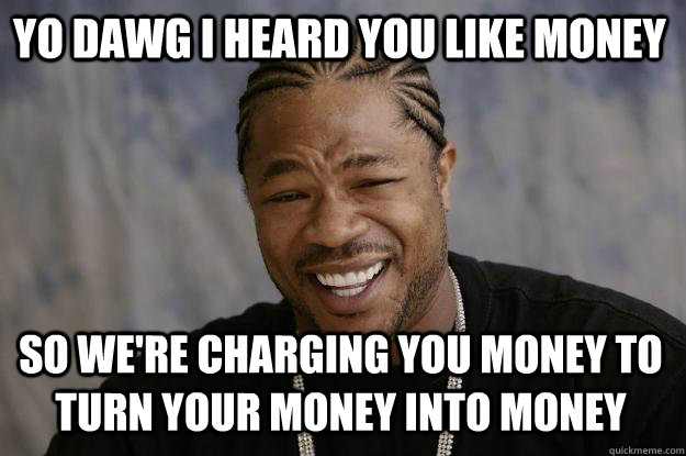 YO DAWG I HEARD YOU LIKE MONEY so we're charging you money to turn your money into money - YO DAWG I HEARD YOU LIKE MONEY so we're charging you money to turn your money into money  Xzibit meme