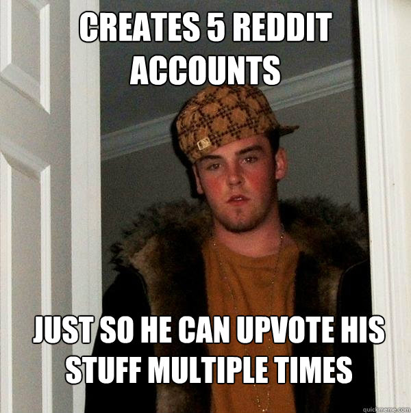Creates 5 reddit accounts Just so he can upvote his stuff multiple times - Creates 5 reddit accounts Just so he can upvote his stuff multiple times  Scumbag Steve