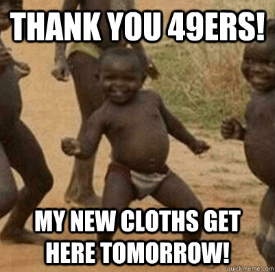 Thank you 49ers! My new cloths get here tomorrow! - Thank you 49ers! My new cloths get here tomorrow!  The 49ers win!