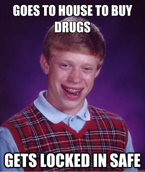 Goes to house to buy drugs Gets locked in safe - Goes to house to buy drugs Gets locked in safe  Bad Luck Brian