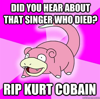Did you hear about that singer who died? RIP Kurt Cobain