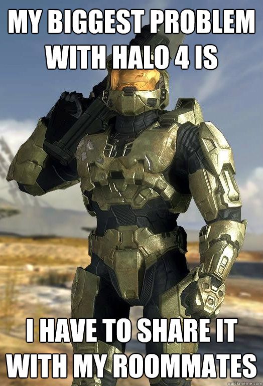 My biggest problem with halo 4 is i have to share it with my roommates - My biggest problem with halo 4 is i have to share it with my roommates  Master Chief
