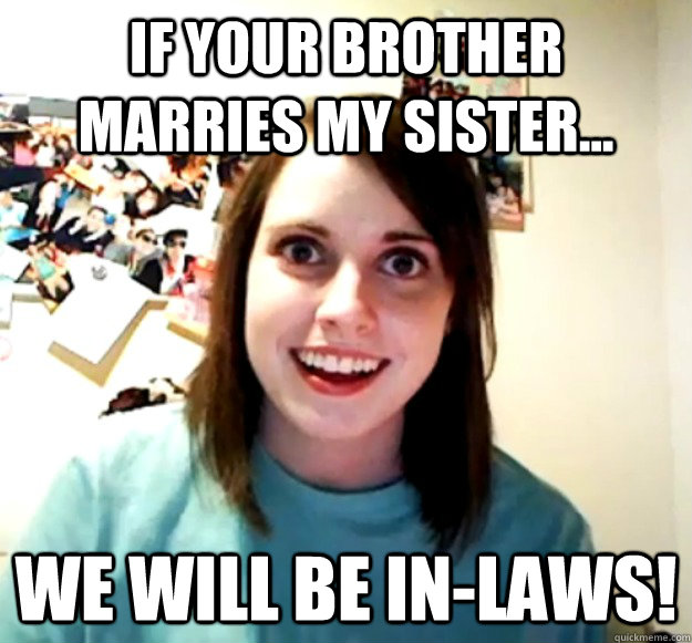 If your brother marries my sister... We will be in-laws! - If your brother marries my sister... We will be in-laws!  Overly Attached Girlfriend