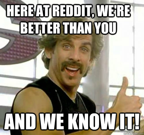 Here at Reddit, we're better than you And we know it!