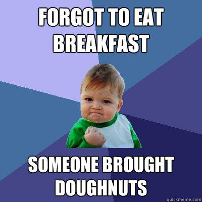 Forgot to eat breakfast Someone brought doughnuts - Forgot to eat breakfast Someone brought doughnuts  Success Kid