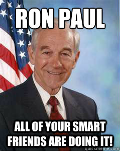 Ron Paul All of your smart friends are doing it!