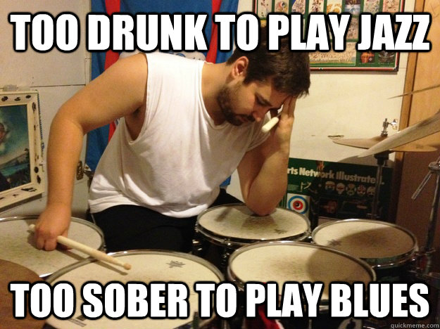 Too drunk to play jazz  too sober to play blues
